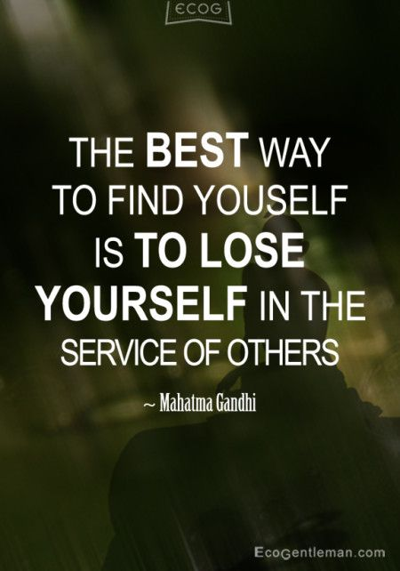 """The best way to find yourself is to lose yourself in the service of others."""