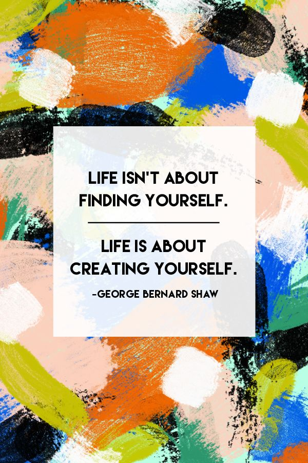 """""""Life isn't about finding yourself. Life is about creating yourself."""" - George Bernard Shaw"""