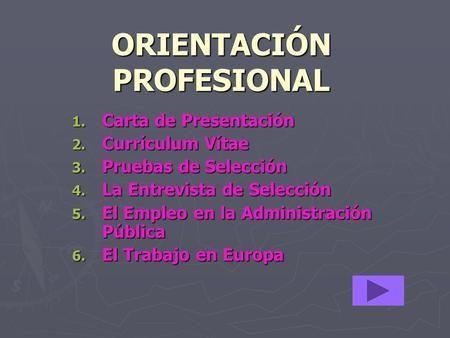 ORIENTACIÓN PROFESIONAL 1. Carta de Presentación 2. Currículum Vítae 3. Pruebas de Selección 4. La Entrevista de Selección 5. El Empleo en la Administración.