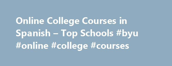 Online College Courses in Spanish – Top Schools #byu #online #college #courses http://san-antonio.remmont.com/online-college-courses-in-spanish-top-schools-byu-online-college-courses/  # The Online Course Finder Available Online Courses Online Coursesby Subject Online Coursesby State University Spanish Courses Available Online Most undergraduate degree programs will require students to take at least two semesters of a foreign language as a prerequisite for earning their degree. Spanish is…