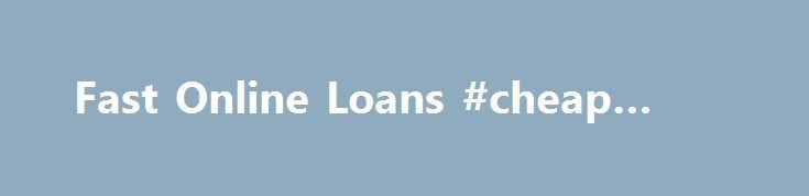 Fast Online Loans #cheap #loan http://loan.remmont.com/fast-online-loans-cheap-loan/  #instant online loans # Fast Online Loan Quick, Fast, Flexible Loans Online Instant Approval Welcome to our quick, fast online loans recommendation website. We provide you with a platform to apply for a fast online loan through best recommended service providers. Most of our visitors always successfully get an online loan with less paperwork to…The post Fast Online Loans #cheap #loan appeared first on Loan.