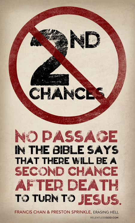 There are no second chances after death  http://www.relentlessgod.com/cards/No-Second-Chances-erasing-hell-francis-chan-preston-sprinkle