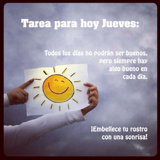 Tarea para hoy Jueves: Todos los dias no podran ser buenos, pero siempre hay algo bueno en cada dia. Embellece tu rostro con una sonrisa!
