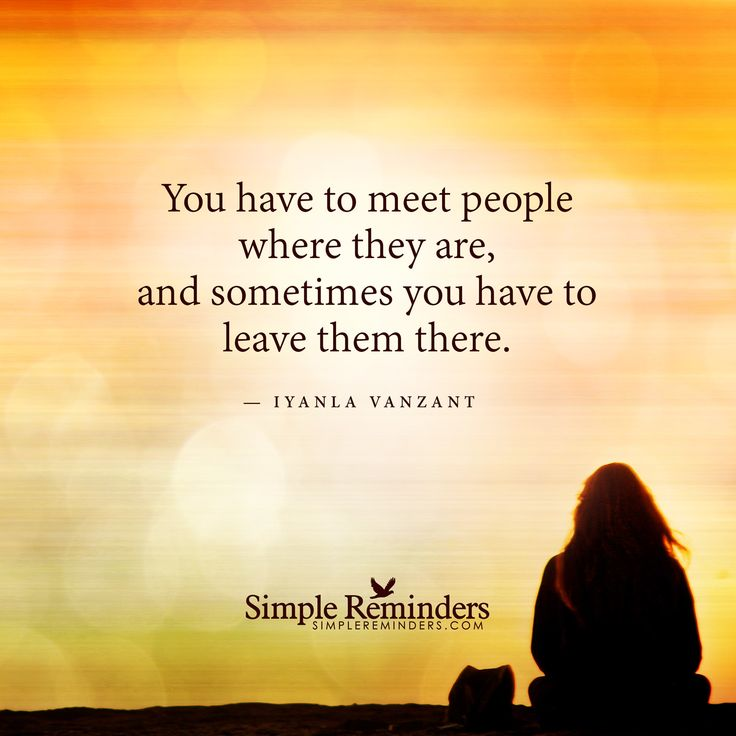 You have to meet people where they are, and sometimes you have to leave them there. — Iyanla Vanzant