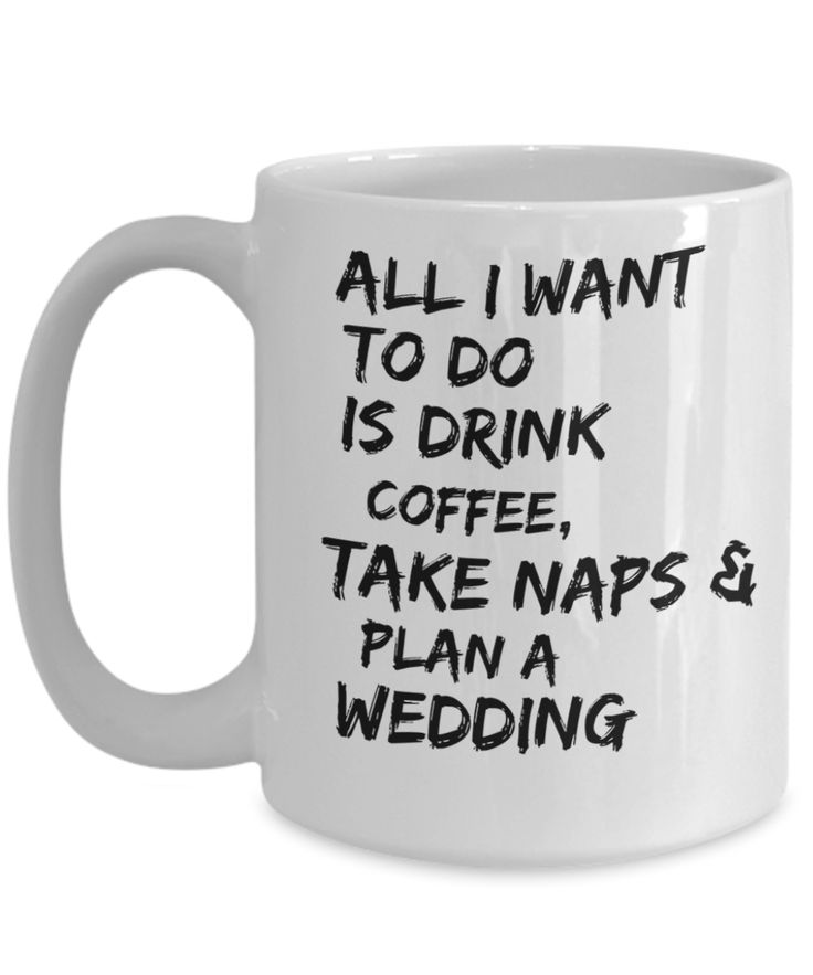 Gifts For Bride Coffee Mug - Traditional Engagement Gifts - 15 Oz White Mug - All I Want To Do Is Drink Coffee Take Naps And Plan A Wedding
