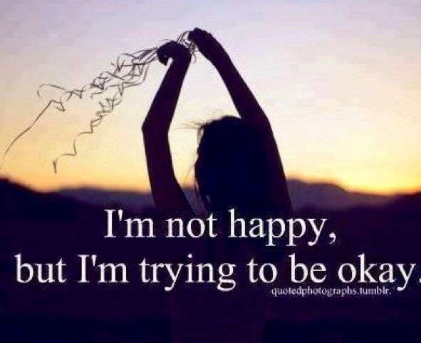 Nice Im Not Happy, But Im Trying To Be Ok. Story Of My Life.