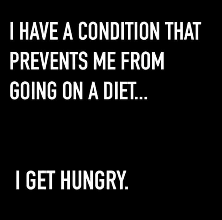 I have a condition that prevents me from going on a diet...I get hungry.