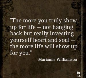 The more you truly show up for life -- not hanging back but really investing yourself heart and soul -- the more life will show up for you.-Marianne Williamson