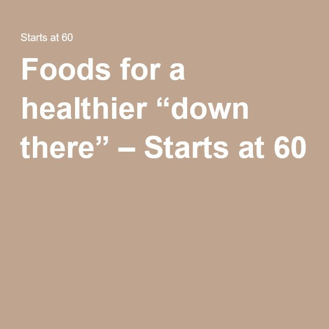 """Foods for a healthier """"down there"""" – Starts at 60"""