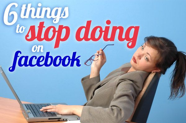 6 Things To Stop Doing on Facebook