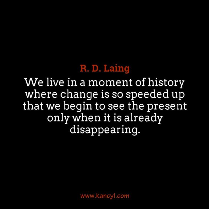 """We live in a moment of history where change is so speeded up that we begin to see the present only when it is already disappearing."", R. D. Laing"