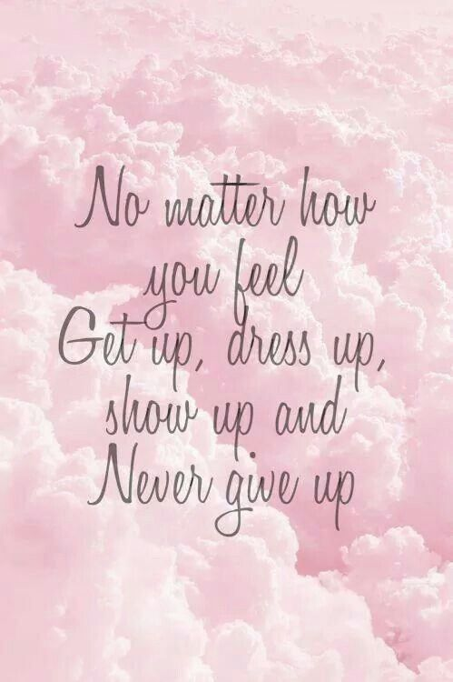 No matter how you feel. Get up, dress up, show up and never give up.