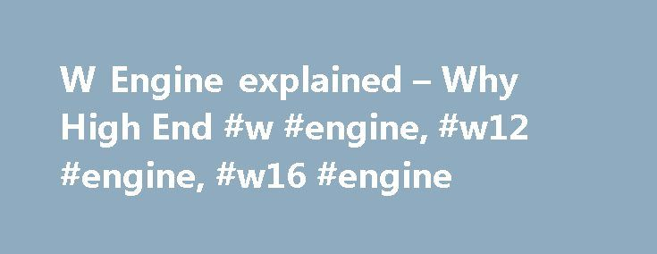 "W Engine explained – Why High End #w #engine, #w12 #engine, #w16 #engine http://eritrea.nef2.com/w-engine-explained-why-high-end-w-engine-w12-engine-w16-engine/  # W Engine The W engine is a regular piston based internal combustion four stroke engine with the W describing the configuration of the pistons. It is another type of engine in addition to the inline and v engines. A W engine viewed from the front looks like a fat V engine and has a good reason for being so. The letter ""W"" is…"