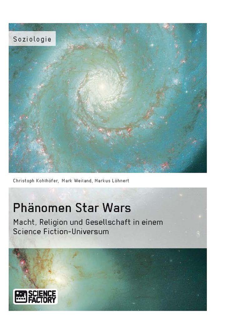 Phänomen Star Wars. Macht, Religion und Gesellschaft in einem Science Fiction-Universum. GRIN: http://grin.to/e2j4g Amazon: http://grin.to/a2oFO