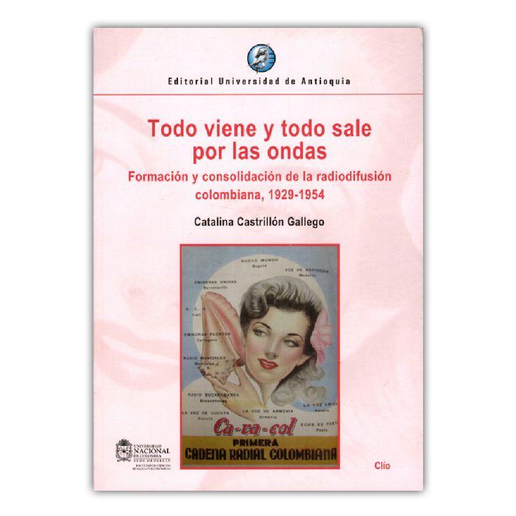 Todo viene y todo sale por las ondas. Formación y consolidación de la radiodifusión colombiana, 1929 – 1954  - Catalina Castrillón Gallego – Universidad de Antioquia www.librosyeditores.com Editores y distribuidores.