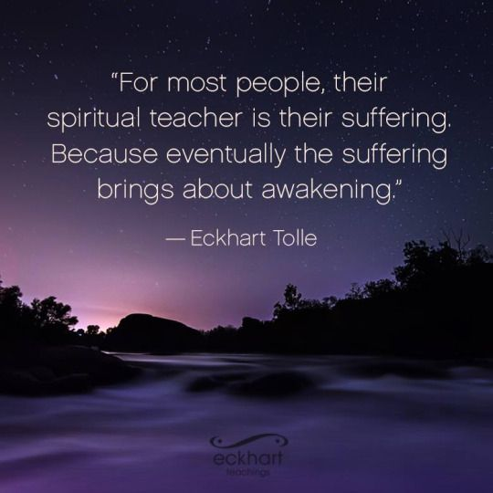 For most people, their Spiritual teacher is their suffering ~ because eventually, the suffering brings about awakening ~ eckhart tolle