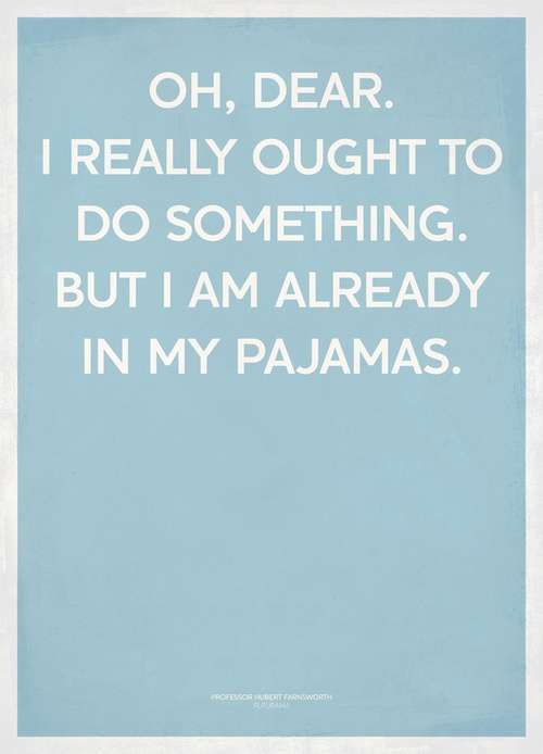 Oh, dear.  I really ought to do something.  But I am already in my pajamas.