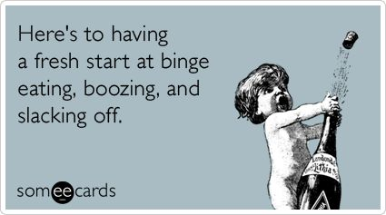 Funny New Year's Ecard: Here's to having a fresh start at binge eating, boozing, and slacking off.