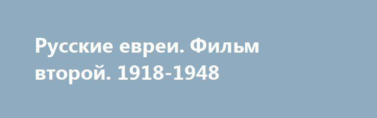 Русские евреи. Фильм второй. 1918-1948 http://hdrezka.biz/film/2279-russkie-evrei-film-vtoroy-1918-1948.html