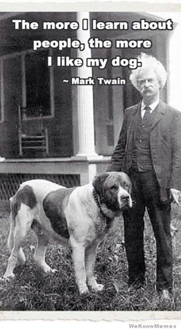 "I feel you Mark Twain. | ""The more I learn about people, the more I like my dog.""—Mark Twain"