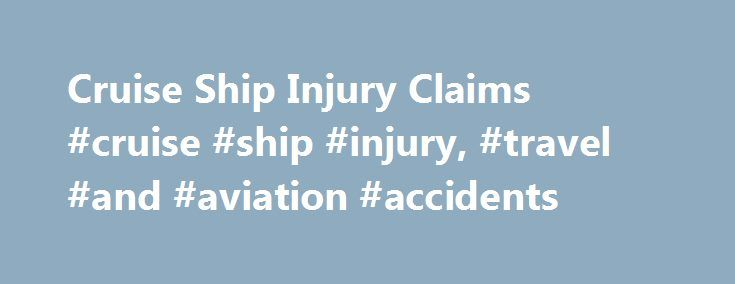Cruise Ship Injury Claims #cruise #ship #injury, #travel #and #aviation #accidents http://cameroon.remmont.com/cruise-ship-injury-claims-cruise-ship-injury-travel-and-aviation-accidents/  # Cruise Ship Injury Claims Most cruise ship passengers enjoy their excursion without incident, other than perhaps a touch of sea sickness or a hangover. But accidents do occur, sometimes as a result of the cruise ship operator's negligence. The process of filing a lawsuit for a cruise ship injury is…