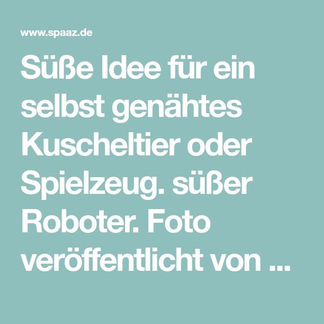 Süße Idee für ein selbst genähtes Kuscheltier oder Spielzeug. süßer Roboter. Foto veröffentlicht von Schuhfreak auf Spaaz.de