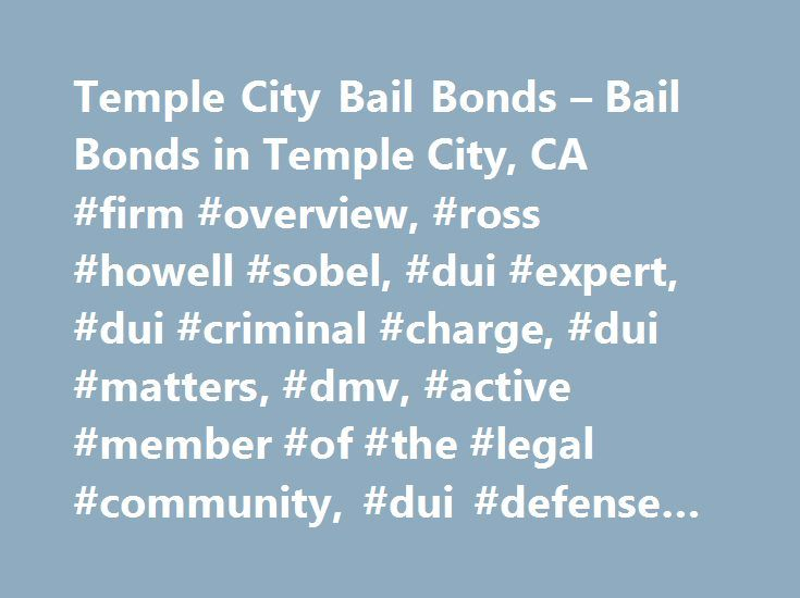 Temple City Bail Bonds – Bail Bonds in Temple City, CA #firm #overview, #ross #howell #sobel, #dui #expert, #dui #criminal #charge, #dui #matters, #dmv, #active #member #of #the #legal #community, #dui #defense #lawyer http://sudan.nef2.com/temple-city-bail-bonds-bail-bonds-in-temple-city-ca-firm-overview-ross-howell-sobel-dui-expert-dui-criminal-charge-dui-matters-dmv-active-member-of-the-legal-community-du/  # Temple City Bail Bonds The City of Temple City if located in the San Gabriel…