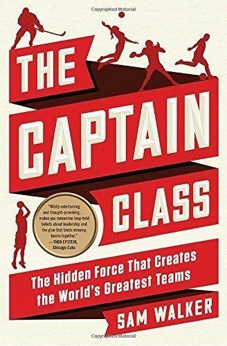 The Captain Class Hidden Force That Creates World's Greatest Teams by Sam Walker