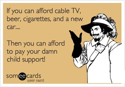 If you can afford cable TV, beer, cigarettes, and a new car.... Then you can afford to pay your damn child support!