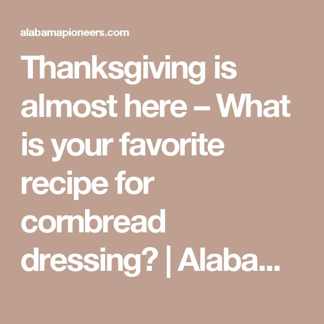 Thanksgiving is almost here – What is your favorite recipe for cornbread dressing? | Alabama Pioneers