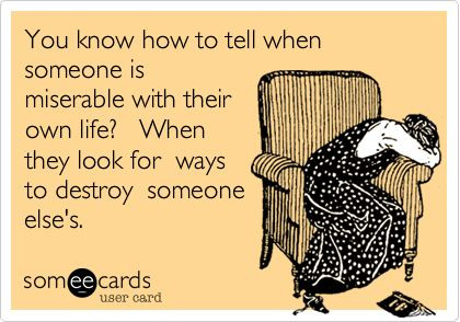 You know how to tell when someone is miserable with their own life? When they look for ways to destroy someone else's.