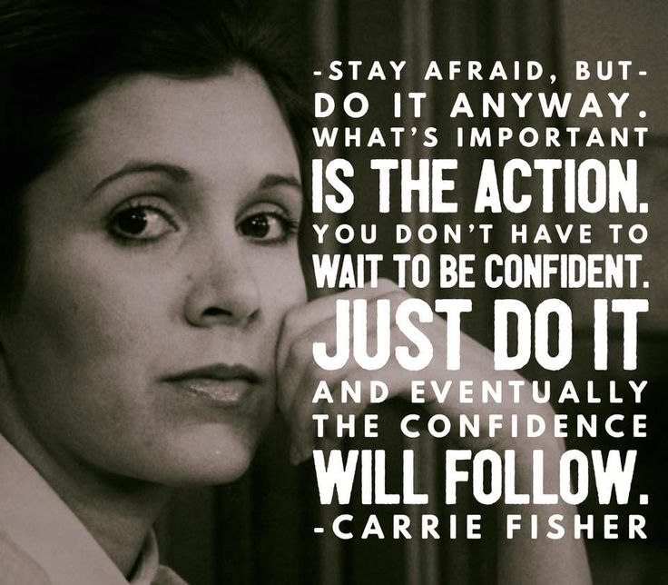 """Stay afraid, but do it anyway. What's important is the action. You don't have to wait to be confident. Just do it and eventually the confidence will follow."" -Carrie Fisher"