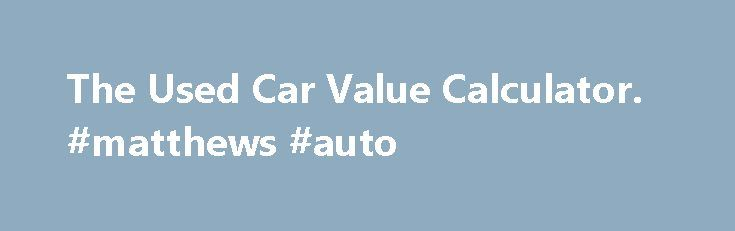 The Used Car Value Calculator. #matthews #auto http://nigeria.remmont.com/the-used-car-value-calculator-matthews-auto/  #auto values used # The Used Car Value Calculator A used car value calculator is something that can be used to determine how much a certain used car may be worth. A used car value calculator can come in the form of a classic car values guide, a collectible vehicle value guide or a free car value guide. Classic and collectible guides concern themselves strictly with special…