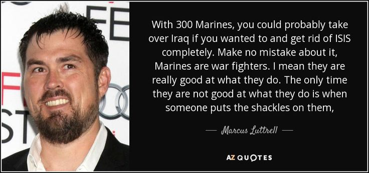"Discover Marcus Luttrell famous and rare quotes. Share Marcus Luttrell quotations about fighting, war and country. ""With 300 Marines, you could probably take over..."""