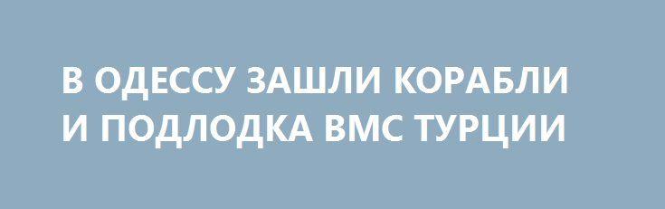 В ОДЕССУ ЗАШЛИ КОРАБЛИ И ПОДЛОДКА ВМС ТУРЦИИ http://rusdozor.ru/2017/07/11/v-odessu-zashli-korabli-i-podlodka-vms-turcii/  Два турецких военных корабля и подводная лодка в понедельник зашли в порт Одессы. Они должны принять участие в международных учениях «Си Бриз-2017». Известно, что первым пришвартовался фрегат F241 Turgutreis. За ним в порт вошла субмарина. В последний раз подводные лодки ...