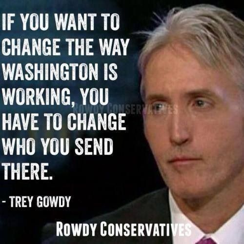 Trey Gowdy someone that is not afraid to tell the truth.