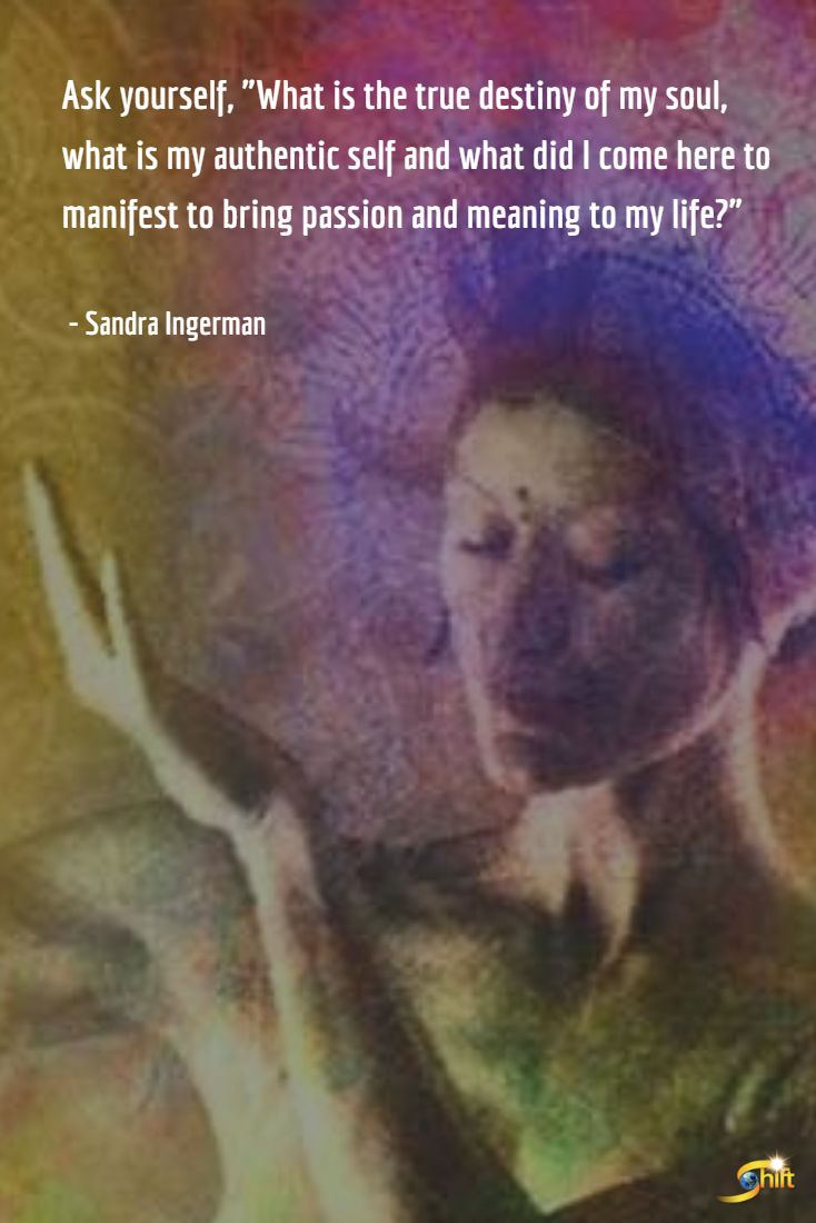 """""""Ask yourself, 'What is the true destiny of my soul, what is my authentic self and what did I come here to manifest to bring passion and meaning to my life?'"""" - Sandra Ingerman http://theshiftnetwork.com/?utm_source=pinterest&utm_medium=social&utm_campaign=quote"""