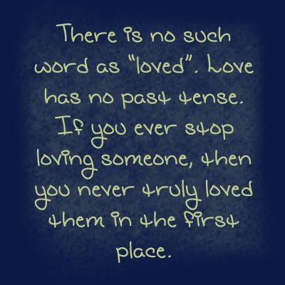 """I agree: people say """"I loved her"""" or """"I loved him"""" or especially """"we were in love"""". You either still love them or you never did. The word love is so often overused. My philosphy is: say it if you mean it, and only if you mean it. Never say """"I love you"""" to satisfy someone else. On the other hand, if you do mean it, TELL that person all the time. Let them know you care"""