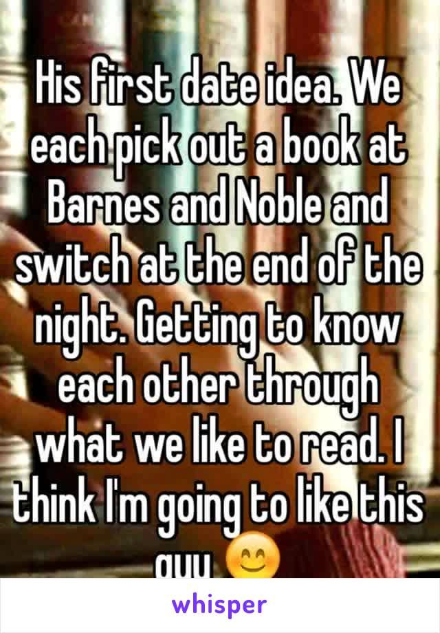 His first date idea. We each pick out a book at Barnes and Noble and switch at the end of the night. Getting to know each other through what we like to read. I think I'm going to like this guy