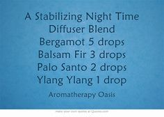 A Stabilizing Night Time Diffuser Blend Bergamot 5 drops Balsam Fir 3 drops Palo Santo 2 drops Ylang Ylang 1 drop