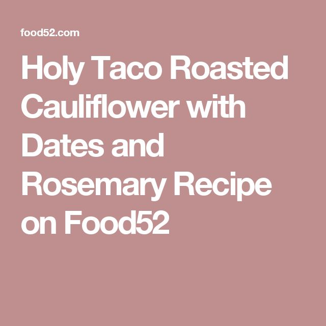 Holy Taco Roasted Cauliflower with Dates and Rosemary Recipe on Food52