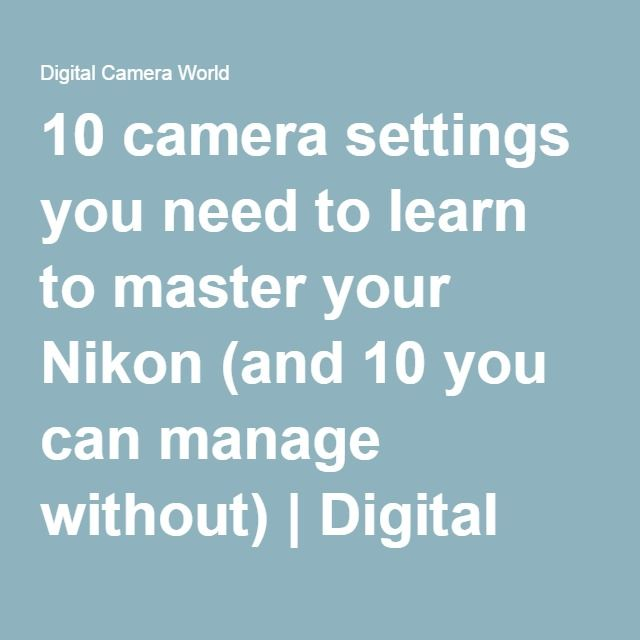 10 camera settings you need to learn to master your Nikon (and 10 you can manage without) | Digital Camera World