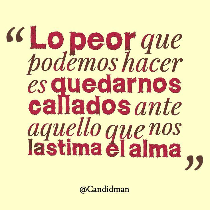 """""""Lo peor que podemos hacer es quedarnos callados ante aquello que nos lastima el #Alma"""". #Citas #Frases @Candidman"""