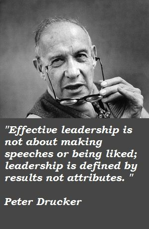 Effective leadership is not about making speeches or being liked; leadership is defined by results not attributes ~ Peter Drucker #quotes