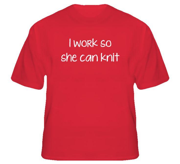 I Work So She Can Knit Tshirt