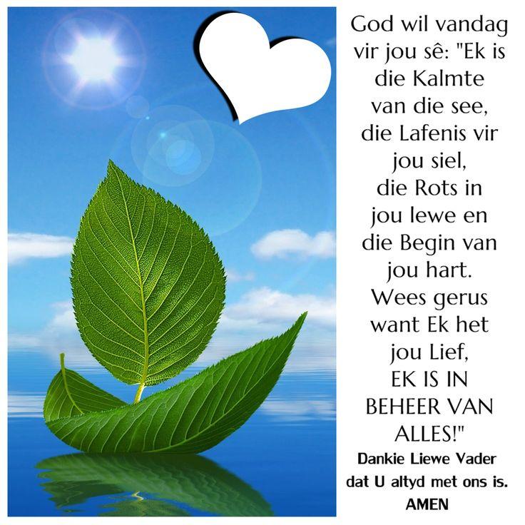 """God wil vandag vir jou sê: """"Ek is die Kalmte van die see, die Lafenis vir jou siel, die Rots in jou lewe en die Begin van jou hart. Wees gerus want Ek het jou Lief. EK IS IN BEHEER VAN ALLES!"""" Dankie Liewe Vader dat U altyd met ons is. AMEN!"""