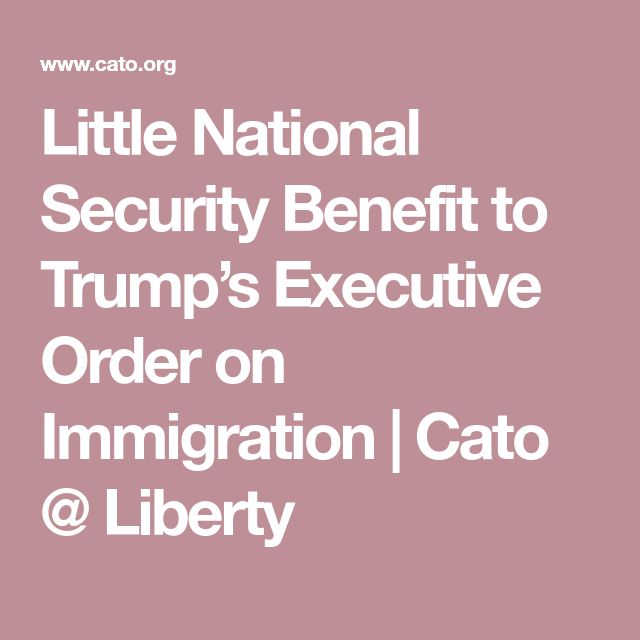 Little National Security Benefit to Trump's Executive Order on Immigration | Cato @ Liberty