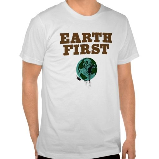EARTH FIRST. EARTH DAY TEES. GET IT ON : http://www.zazzle.com/earth_first_earth_day_tees-235791987037906656?view=113869375693768955&rf=238054403704815742
