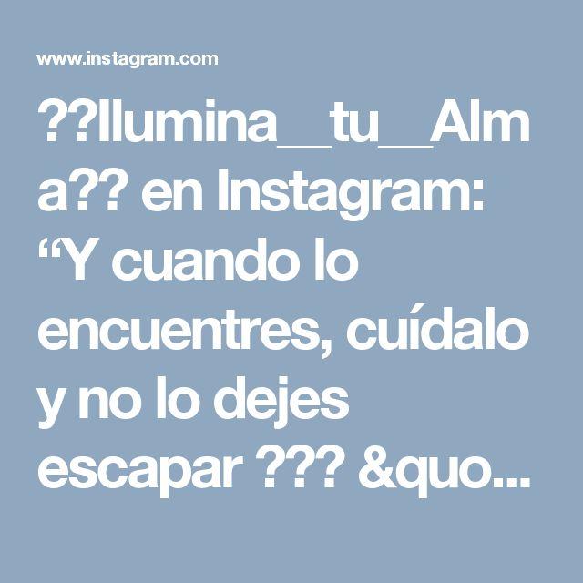 """💫✨Ilumina__tu__Alma✨💫 en Instagram: """"Y cuando lo encuentres, cuídalo y no lo dejes escapar ❤🙏🏼 """"Ilumina tu ALMA""""✨💫"""""""
