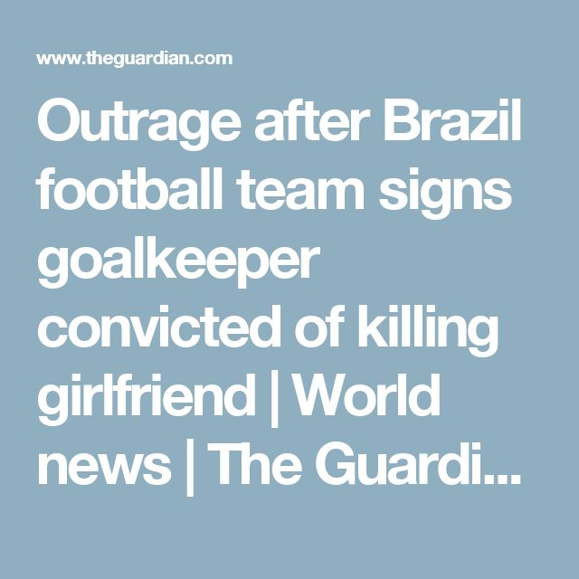 Outrage after Brazil football team signs goalkeeper convicted of killing girlfriend | World news | The Guardian